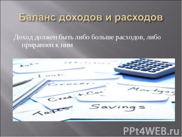 Доход должен быть либо больше расходов, либо приравнен к ним Доход должен быть либо больше расходов, либо приравнен к ним