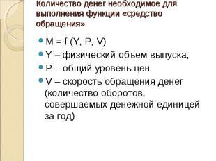 M = f (Y, P, V) M = f (Y, P, V) Y – физический объем выпуска, Р – общий уровень
