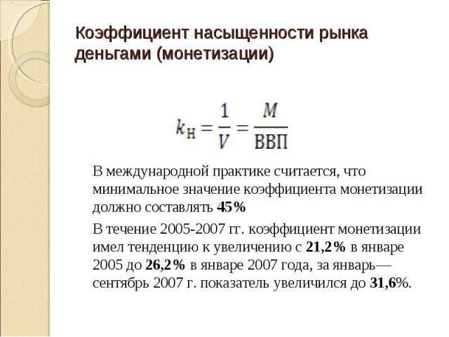 В международной практике считается, что минимальное значение коэффициента монетизации должно составлять 45% В течение 2005-2007 гг. коэффициент монетизации имел тенденцию к увеличению с 21,2% в январе 2005 до 26,2% в январе 2007 года, за январь—сент…