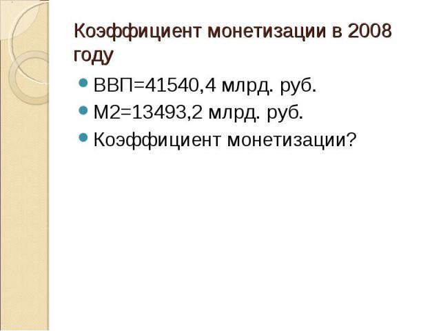 ВВП=41540,4 млрд. руб. ВВП=41540,4 млрд. руб. М2=13493,2 млрд. руб. Коэффициент монетизации?