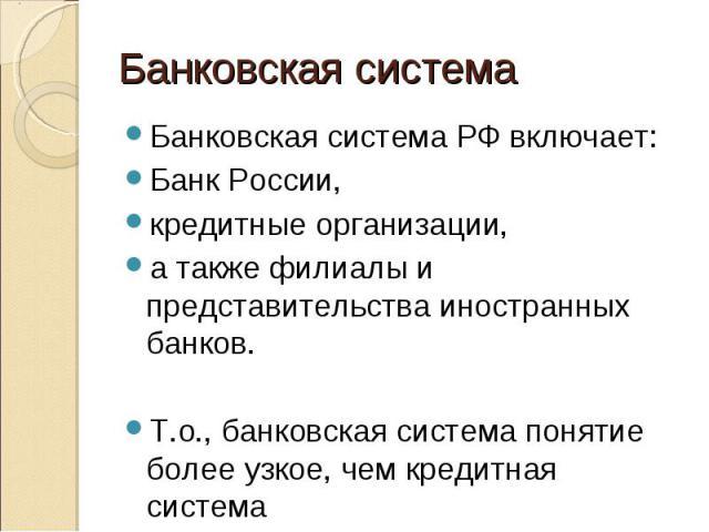 Банковская система РФ включает: Банковская система РФ включает: Банк России, кредитные организации, а также филиалы и представительства иностранных банков. Т.о., банковская система понятие более узкое, чем кредитная система