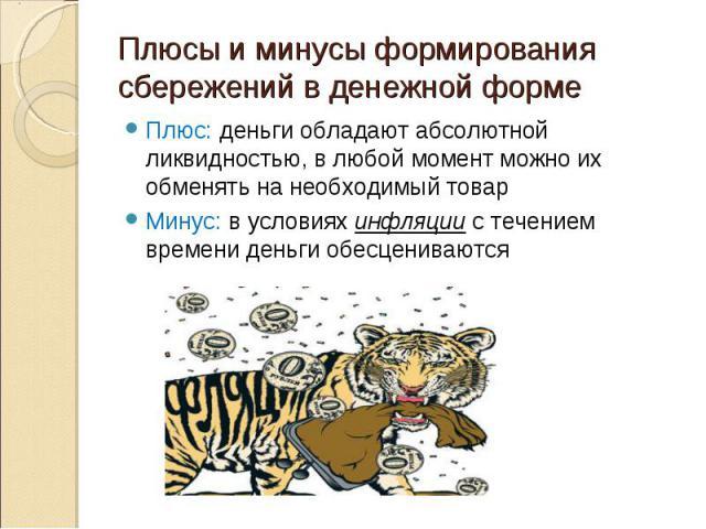 Плюс: деньги обладают абсолютной ликвидностью, в любой момент можно их обменять на необходимый товар Плюс: деньги обладают абсолютной ликвидностью, в любой момент можно их обменять на необходимый товар Минус: в условиях инфляции с течением времени д…
