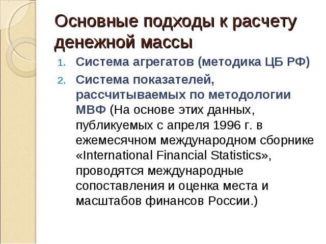 Система агрегатов (методика ЦБ РФ) Система агрегатов (методика ЦБ РФ) Система показателей, рассчитываемых по методологии МВФ (На основе этих данных, публикуемых с апреля 1996 г. в ежемесячном международном сборнике «International Financial Statistic…