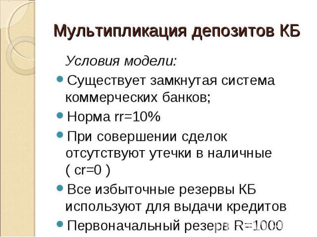 Условия модели: Условия модели: Существует замкнутая система коммерческих банков; Норма rr=10% При совершении сделок отсутствуют утечки в наличные ( cr=0 ) Все избыточные резервы КБ используют для выдачи кредитов Первоначальный резерв R=1000