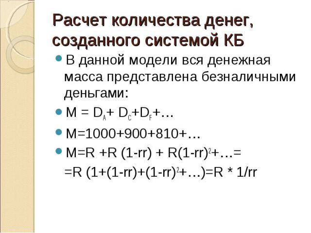 В данной модели вся денежная масса представлена безналичными деньгами: В данной модели вся денежная масса представлена безналичными деньгами: М = DA+ DC+DF+… M=1000+900+810+… M=R +R (1-rr) + R(1-rr)2+…= =R (1+(1-rr)+(1-rr)2+…)=R * 1/rr