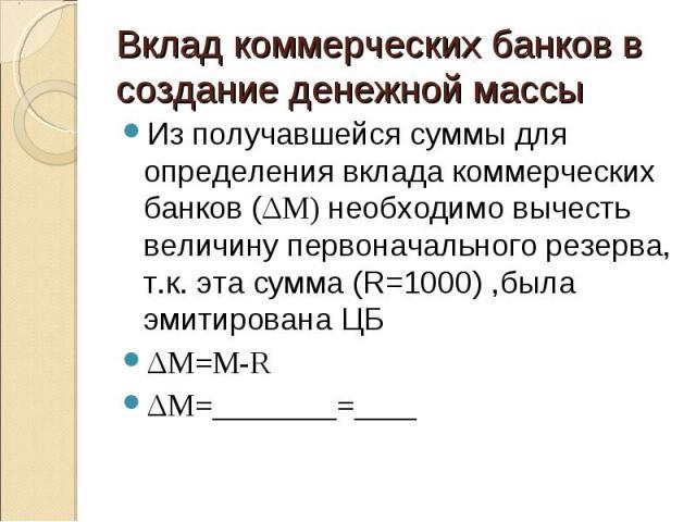 Из получавшейся суммы для определения вклада коммерческих банков (ΔМ) необходимо вычесть величину первоначального резерва, т.к. эта сумма (R=1000) ,была эмитирована ЦБ Из получавшейся суммы для определения вклада коммерческих банков (ΔМ) необходимо …