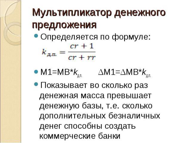 Определяется по формуле: Определяется по формуле: M1=MB*kд.п. ΔM1=ΔMB*kд.п. Показывает во сколько раз денежная масса превышает денежную базы, т.е. сколько дополнительных безналичных денег способны создать коммерческие банки