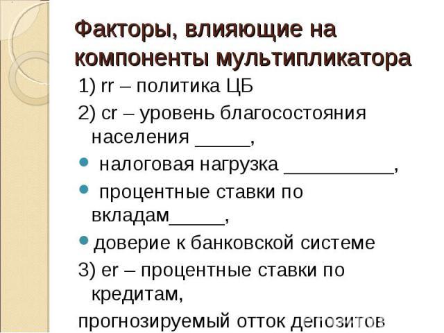 1) rr – политика ЦБ 1) rr – политика ЦБ 2) cr – уровень благосостояния населения _____, налоговая нагрузка __________, процентные ставки по вкладам_____, доверие к банковской системе 3) er – процентные ставки по кредитам, прогнозируемый отток депозитов