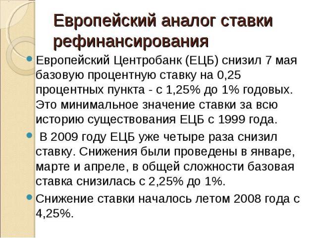 Европейский Центробанк (ЕЦБ) снизил 7 мая базовую процентную ставку на 0,25 процентных пункта - с 1,25% до 1% годовых. Это минимальное значение ставки за всю историю существования ЕЦБ с 1999 года. Европейский Центробанк (ЕЦБ) снизил 7 мая базовую пр…