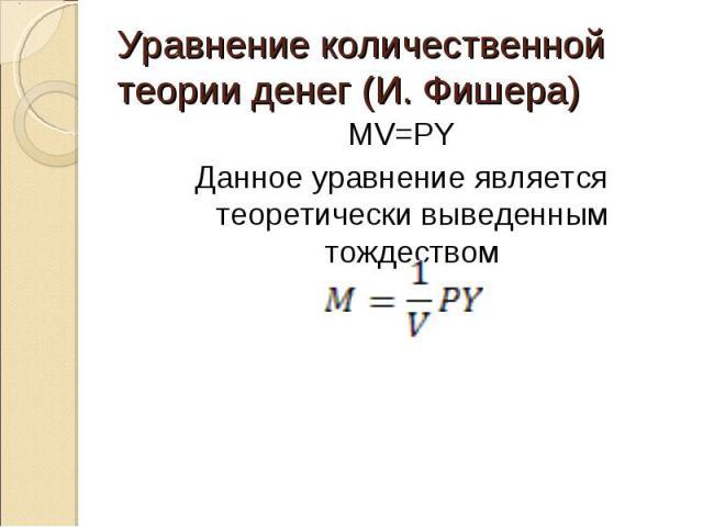 MV=PY MV=PY Данное уравнение является теоретически выведенным тождеством