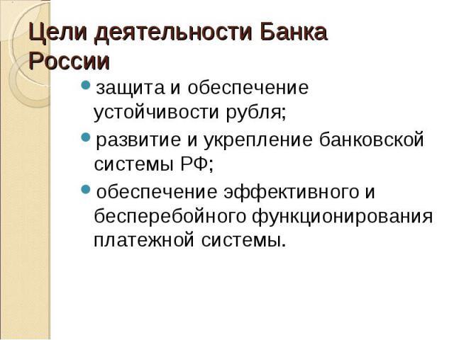 защита и обеспечение устойчивости рубля; защита и обеспечение устойчивости рубля; развитие и укрепление банковской системы РФ; обеспечение эффективного и бесперебойного функционирования платежной системы.