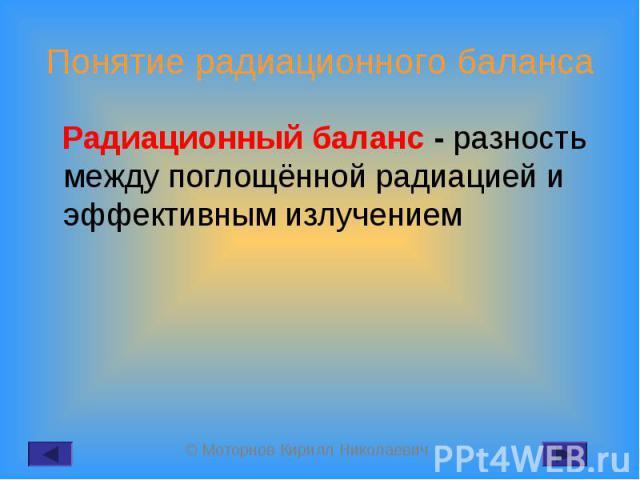 Радиационный баланс - разность между поглощённой радиацией и эффективным излучением Радиационный баланс - разность между поглощённой радиацией и эффективным излучением