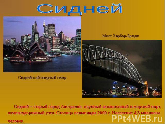 Сидней – старый город Австралии, крупный авиационный и морской порт, железнодорожный узел. Столица олимпиады 2000 г. Население 4,3 миллиона человек Сидней – старый город Австралии, крупный авиационный и морской порт, железнодорожный узел. Столица ол…