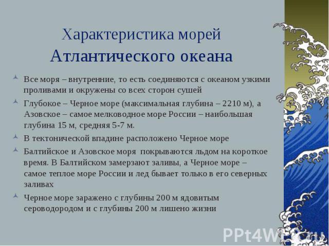 Характеристика морей Атлантического океана Все моря – внутренние, то есть соединяются с океаном узкими проливами и окружены со всех сторон сушей Глубокое – Черное море (максимальная глубина – 2210 м), а Азовское – самое мелководное море России – наи…