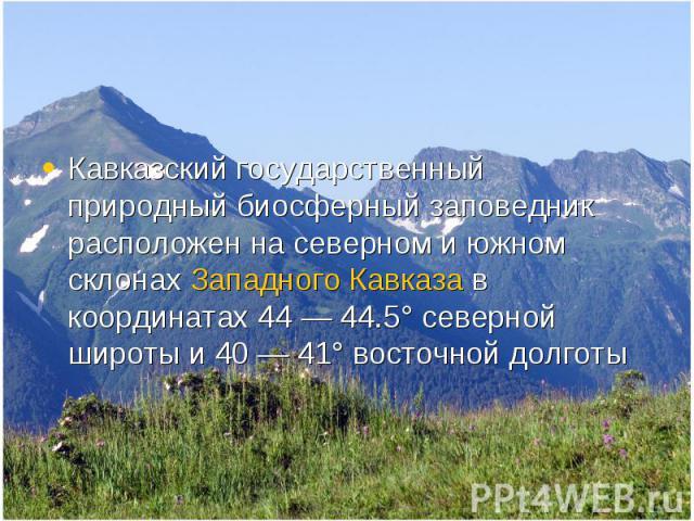 Кавказский государственный природный биосферный заповедник расположен на северном и южном склонах Западного Кавказа в координатах 44— 44.5° северной широты и 40— 41° восточной долготы Кавказский государственный природный биосферный запов…