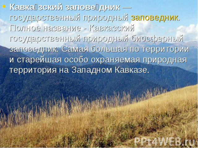 Кавка зский запове дник — государственный природный заповедник. Полное название - Кавказский государственный природный биосферный заповедник. Самая большая по территории и старейшая особо охраняемая природная территория на Западном Кавказе. Кавка зс…