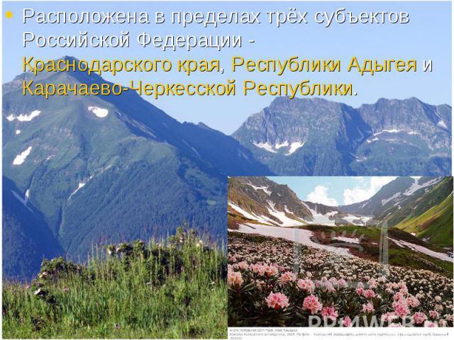 Расположена в пределах трёх субъектов Российской Федерации - Краснодарского края, Республики Адыгея и Карачаево-Черкесской Республики. Расположена в пределах трёх субъектов Российской Федерации - Краснодарского края, Республики Адыгея и Карачаево-Че…