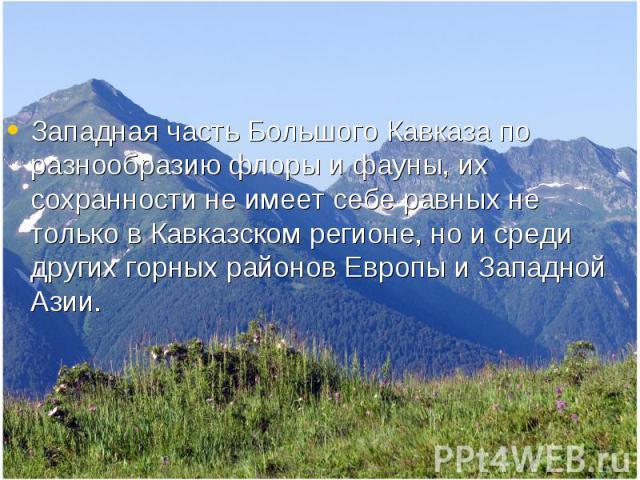 Западная часть Большого Кавказа по разнообразию флоры и фауны, их сохранности не имеет себе равных не только в Кавказском регионе, но и среди других горных районов Европы и Западной Азии. Западная часть Большого Кавказа по разнообразию флоры и фауны…