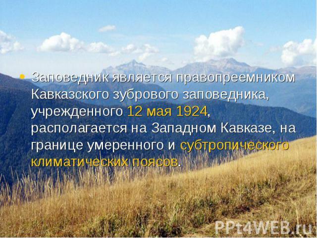 Заповедник является правопреемником Кавказского зубрового заповедника, учрежденного 12 мая 1924, располагается на Западном Кавказе, на границе умеренного и субтропического климатических поясов. Заповедник является правопреемником Кавказского зуброво…