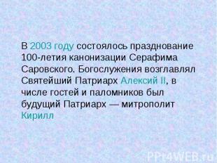 В 2003 году состоялось празднование 100-летия канонизации Серафима Саровского. Б