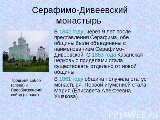 В 1842 году, через 9 лет после преставления Серафима, обе общины были объединены с наименованием Серафимо-Дивеевской. С 1853года Казанская церковь с приделами стала существовать отдельно от новой общины. В 1842 году, через 9 лет после преставл…