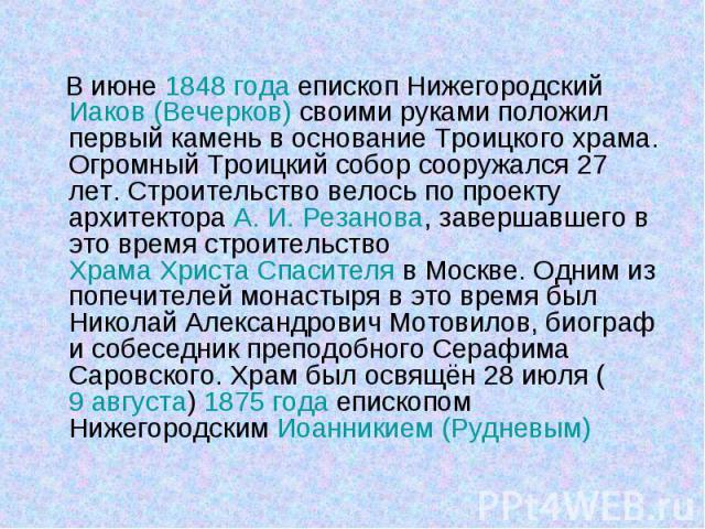 В июне 1848года епископ Нижегородский Иаков (Вечерков) своими руками положил первый камень в основание Троицкого храма. Огромный Троицкий собор сооружался 27 лет. Строительство велось по проекту архитектора А.И.Резанова, завершавше…