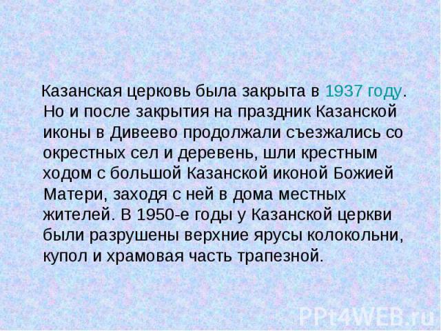 Казанская церковь была закрыта в 1937году. Но и после закрытия на праздник Казанской иконы в Дивеево продолжали съезжались со окрестных сел и деревень, шли крестным ходом с большой Казанской иконой Божией Матери, заходя с ней в дома местных жи…