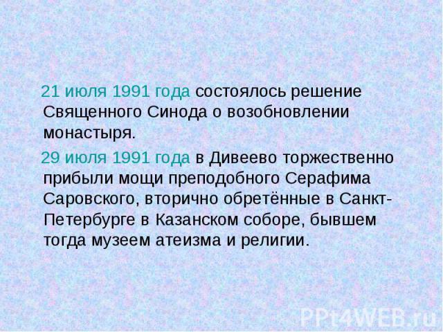 21 июля 1991 года состоялось решение Священного Синода о возобновлении монастыря. 21 июля 1991 года состоялось решение Священного Синода о возобновлении монастыря. 29 июля 1991 года в Дивеево торжественно прибыли мощи преподобного Серафима Саровског…