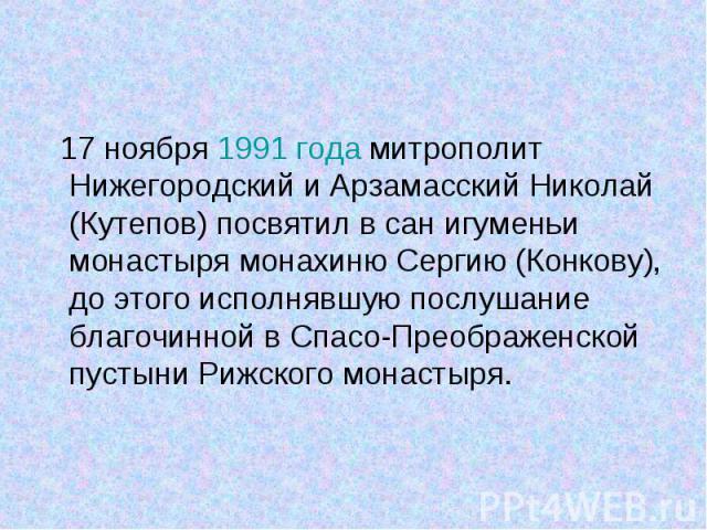 17 ноября 1991 года митрополит Нижегородский и Арзамасский Николай (Кутепов) посвятил в сан игуменьи монастыря монахиню Сергию (Конкову), до этого исполнявшую послушание благочинной в Спасо-Преображенской пустыни Рижского монастыря. 17 ноября 1991 г…