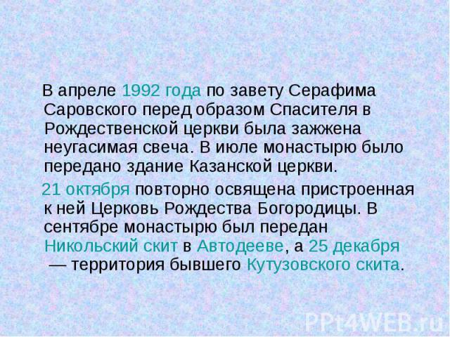 В апреле 1992года по завету Серафима Саровского перед образом Спасителя в Рождественской церкви была зажжена неугасимая свеча. В июле монастырю было передано здание Казанской церкви. В апреле 1992года по завету Серафима Саровского перед …