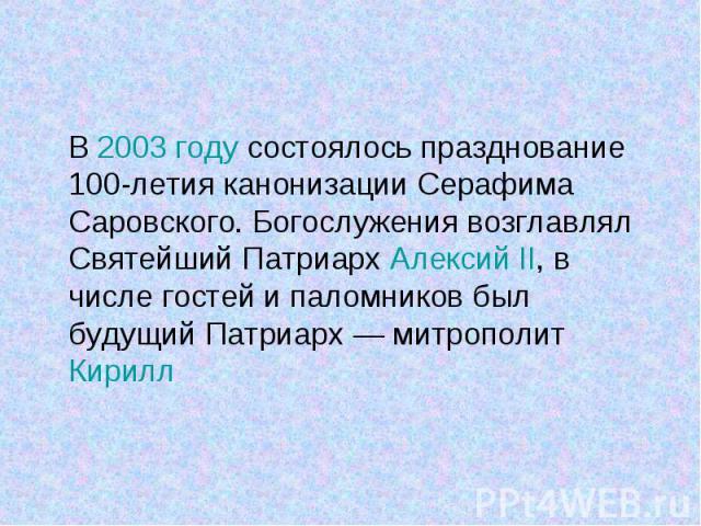 В 2003 году состоялось празднование 100-летия канонизации Серафима Саровского. Богослужения возглавлял Святейший Патриарх Алексий II, в числе гостей и паломников был будущий Патриарх— митрополит Кирилл В 2003 году состоялось празднование 100-л…
