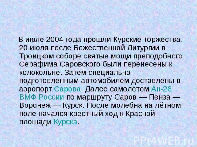 В июле 2004 года прошли Курские торжества. 20 июля после Божественной Литургии в Троицком соборе святые мощи преподобного Серафима Саровского были перенесены к колокольне. Затем специально подготовленным автомобилем доставлены в аэропорт Сарова. Дал…