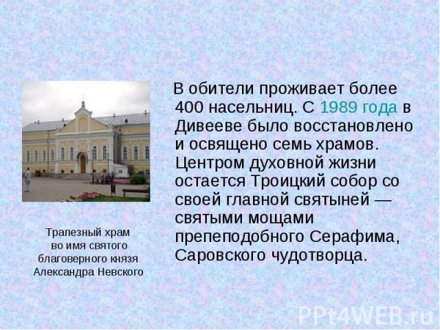 В обители проживает более 400 насельниц. С 1989года в Дивееве было восстановлено и освящено семь храмов. Центром духовной жизни остается Троицкий собор со своей главной святыней— святыми мощами препеподобного Серафима, Саровского чудотво…