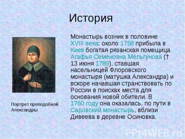Монастырь возник в половине XVIII века: около 1758 прибыла в Киев богатая рязанская помещица Агафья Семёновна Мельгунова († 13 июня 1789), ставшая насельницей Флоровского монастыря (матушка Александра) и вскоре начавшая странствовать по России в пои…