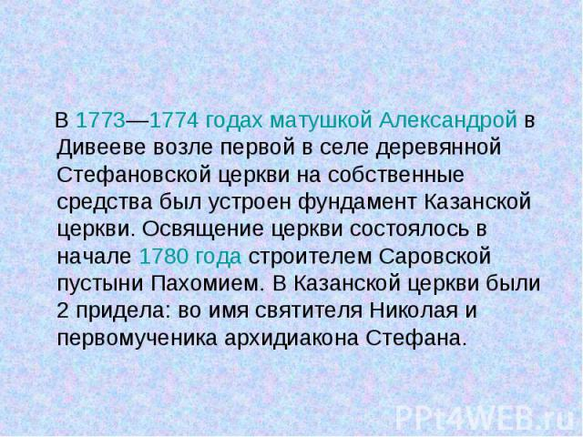 В 1773—1774 годах матушкой Александрой в Дивееве возле первой в селе деревянной Стефановской церкви на собственные средства был устроен фундамент Казанской церкви. Освящение церкви состоялось в начале 1780 года строителем Саровской пустыни Пахомием.…