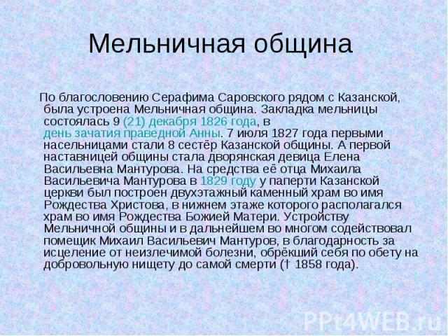 По благословению Серафима Саровского рядом с Казанской, была устроена Мельничная община. Закладка мельницы состоялась 9(21) декабря 1826 года, в день зачатия праведной Анны. 7 июля 1827 года первыми насельницами стали 8 сестёр Казанской общины…