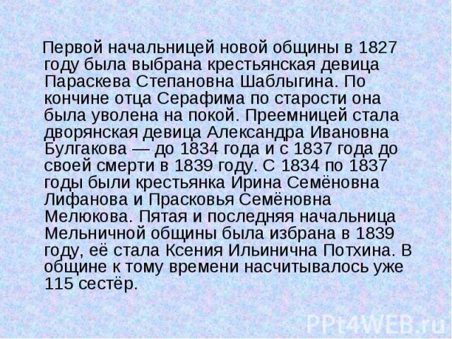 Первой начальницей новой общины в 1827 году была выбрана крестьянская девица Параскева Степановна Шаблыгина. По кончине отца Серафима по старости она была уволена на покой. Преемницей стала дворянская девица Александра Ивановна Булгакова— до 1…