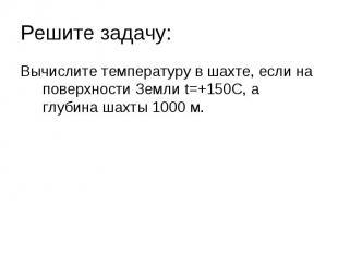 Вычислите температуру в шахте, если на поверхности Земли t=+150C, а глубина шахт