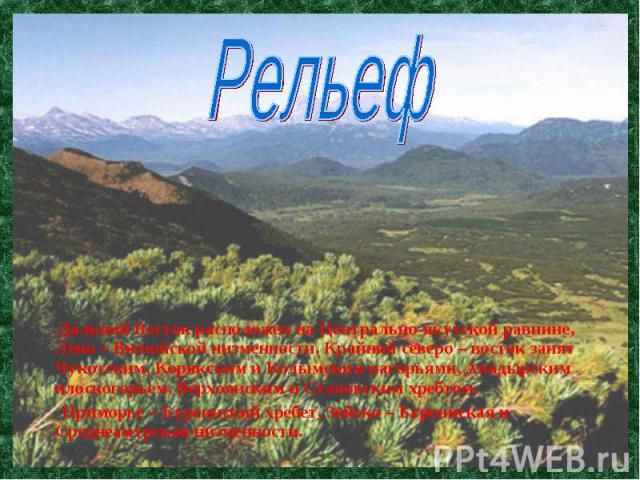 Дальний Восток расположен на Центрально-якутской равнине, Лено – Вилюйской низменности. Крайний северо – восток занят Чукотским, Корякским и Колымским нагорьями, Анадырским плоскогорьем, Верхоянским и Становским хребтом. Дальний Восток расположен на…