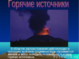 В областях распространения действующих и потухших вулканов подземные воды нагрев