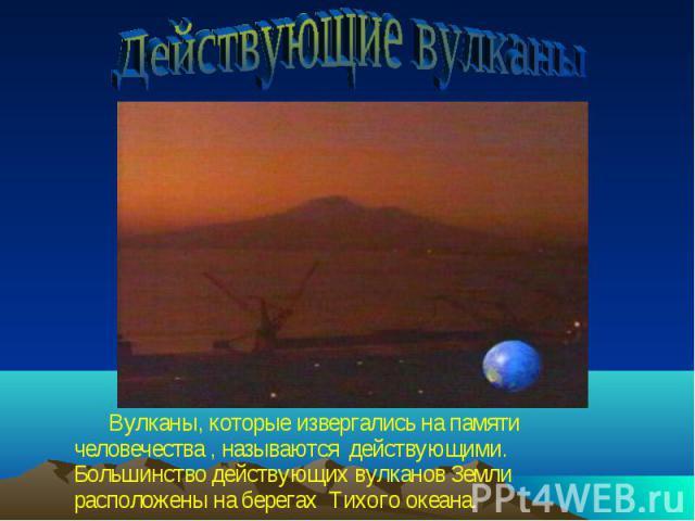 Вулканы, которые извергались на памяти человечества , называются действующими. Большинство действующих вулканов Земли расположены на берегах Тихого океана. Вулканы, которые извергались на памяти человечества , называются действующими. Большинство де…