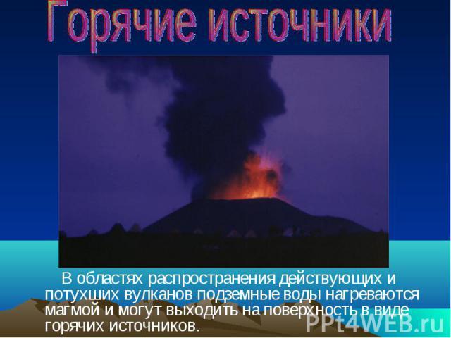 В областях распространения действующих и потухших вулканов подземные воды нагреваются магмой и могут выходить на поверхность в виде горячих источников. В областях распространения действующих и потухших вулканов подземные воды нагреваются магмой и мо…