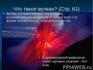 Вулкан-это геологическое образование, возникающее над трещинами в земной коре и