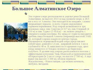 Это горное озеро расположено в ущелье реки Большой Алматинки, на высоте 2511 м н