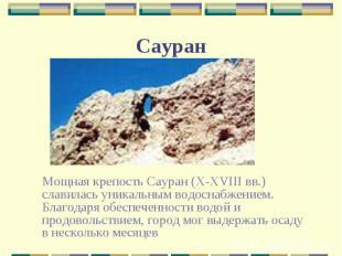 Мощная крепость Сауран (X-XVIII вв.) славилась уникальным водоснабжением. Благод