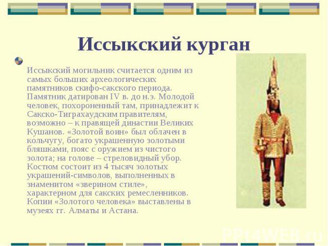 Иссыкский могильник считается одним из самых больших археологических памятников скифо-сакского периода. Памятник датирован IV в. до н.э. Молодой человек, похороненный там, принадлежит к Сакско-Тиграхаудским правителям, возможно – к правящей династии…