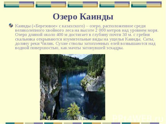 Каинды («Березовое» с казахского) – озеро, расположенное среди великолепного хвойного леса на высоте 2 000 метров над уровнем моря. Озеро длиной около 400 м достигает в глубину почти 30 м. с гребня скальника открываются изумительные виды на ущелья К…