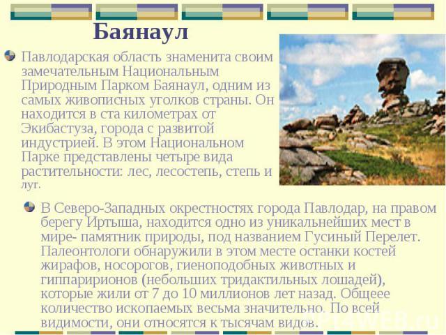 Павлодарская область знаменита своим замечательным Национальным Природным Парком Баянаул, одним из самых живописных уголков страны. Он находится в ста километрах от Экибастуза, города с развитой индустрией. В этом Национальном Парке представлены чет…