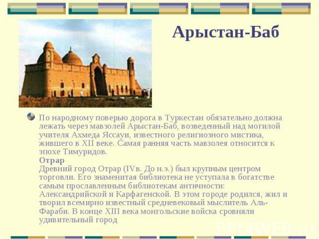 По народному поверью дорога в Туркестан обязательно должна лежать через мавзолей Арыстан-Баб, возведенный над могилой учителя Ахмеда Яссауи, известного религиозного мистика, жившего в XII веке. Самая ранняя часть мавзолея относится к эпохе Тимуридов…