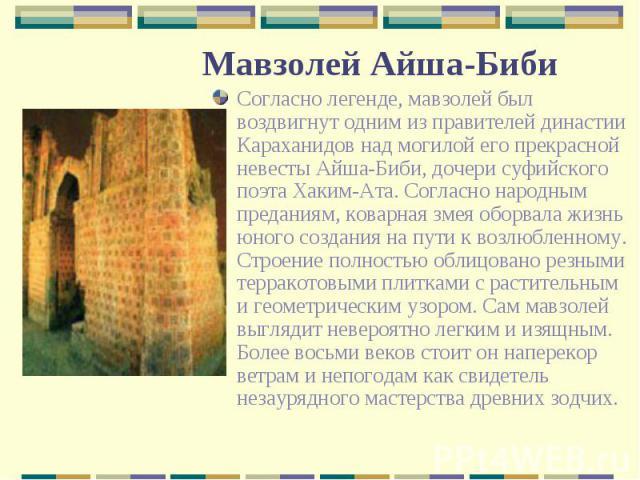 Согласно легенде, мавзолей был воздвигнут одним из правителей династии Караханидов над могилой его прекрасной невесты Айша-Биби, дочери суфийского поэта Хаким-Ата. Согласно народным преданиям, коварная змея оборвала жизнь юного создания на пути к во…